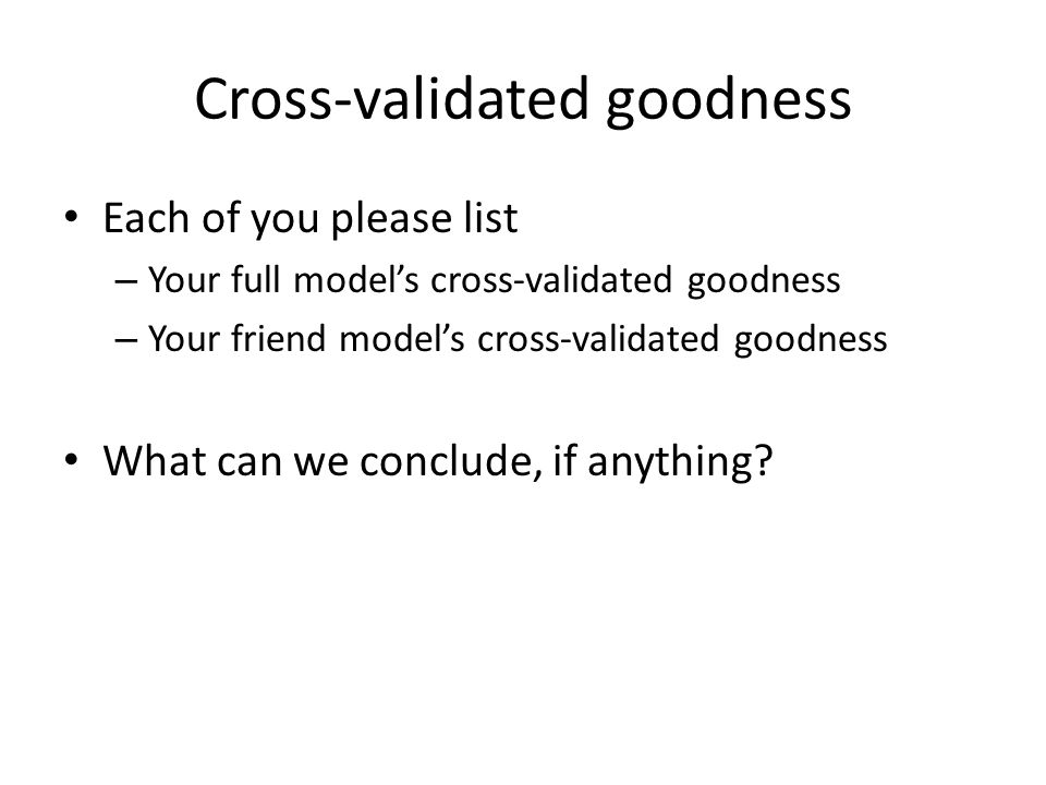 Cross-validated goodness Each of you please list – Your full model's cross-validated goodness – Your friend model's cross-validated goodness What can we conclude, if anything