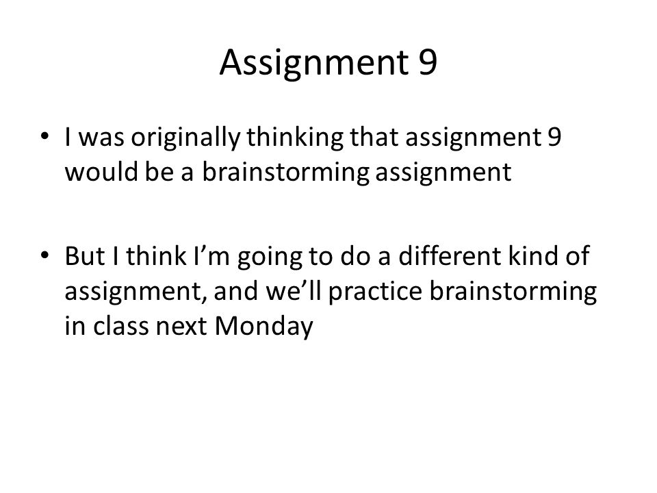 Assignment 9 I was originally thinking that assignment 9 would be a brainstorming assignment But I think I'm going to do a different kind of assignment, and we'll practice brainstorming in class next Monday