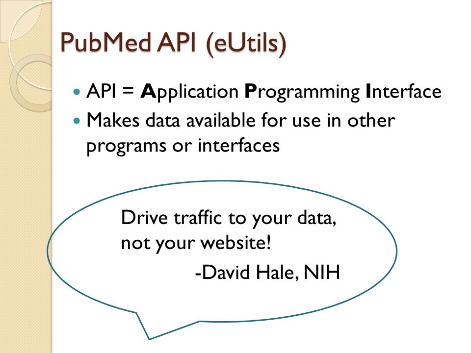 PubMed API (eUtils) API = Application Programming Interface Makes data available for use in other programs or interfaces Drive traffic to your data, n