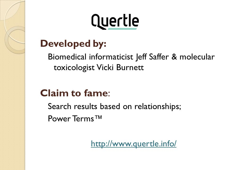 Quertle Developed by: Biomedical informaticist Jeff Saffer & molecular toxicologist Vicki Burnett Claim to fame: Search results based on relationships; Power Terms™ http://www.quertle.info/