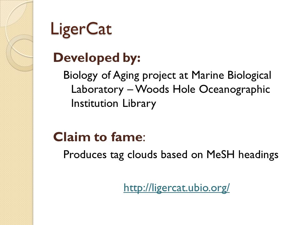 LigerCat Developed by: Biology of Aging project at Marine Biological Laboratory – Woods Hole Oceanographic Institution Library Claim to fame: Produces tag clouds based on MeSH headings http://ligercat.ubio.org/