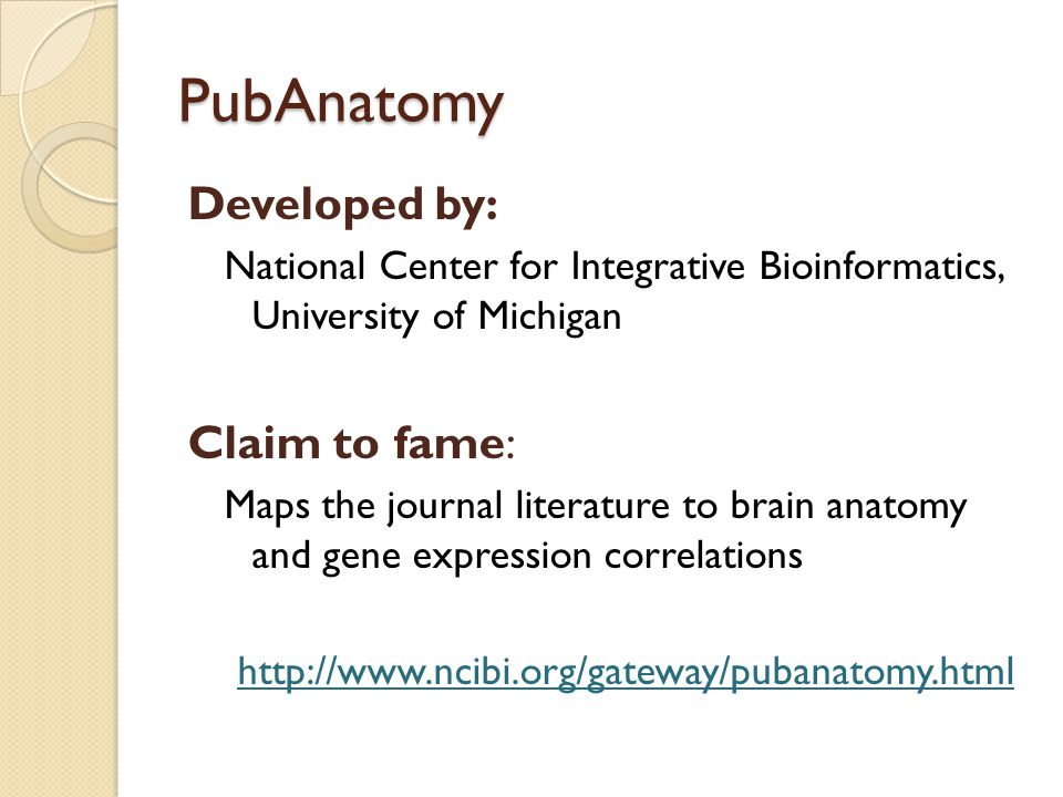 PubAnatomy Developed by: National Center for Integrative Bioinformatics, University of Michigan Claim to fame: Maps the journal literature to brain an