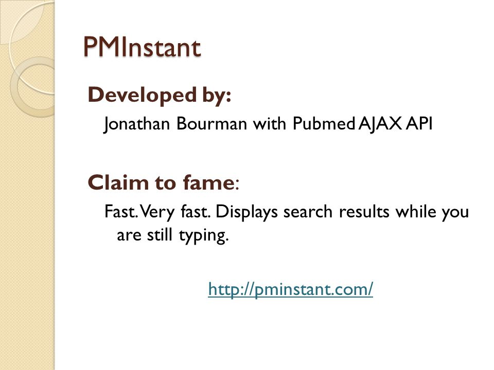 PMInstant Developed by: Jonathan Bourman with Pubmed AJAX API Claim to fame: Fast. Very fast. Displays search results while you are still typing. http