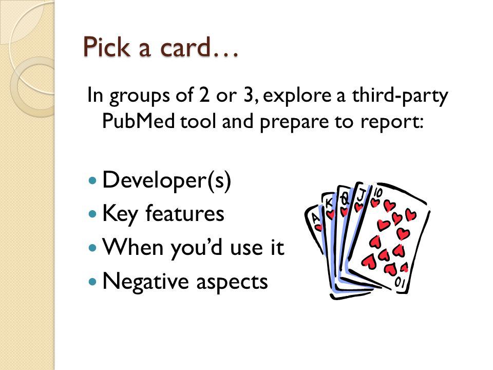 Pick a card… In groups of 2 or 3, explore a third-party PubMed tool and prepare to report: Developer(s) Key features When you'd use it Negative aspect