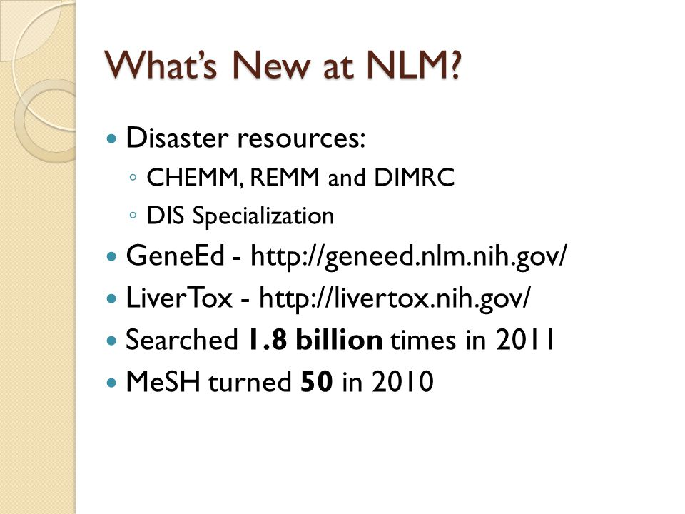 Disaster resources: ◦ CHEMM, REMM and DIMRC ◦ DIS Specialization GeneEd - http://geneed.nlm.nih.gov/ LiverTox - http://livertox.nih.gov/ Searched 1.8 billion times in 2011 MeSH turned 50 in 2010 What's New at NLM