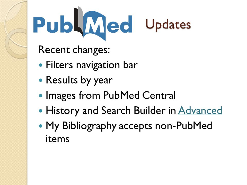 Updates Recent changes: Filters navigation bar Results by year Images from PubMed Central History and Search Builder in AdvancedAdvanced My Bibliography accepts non-PubMed items
