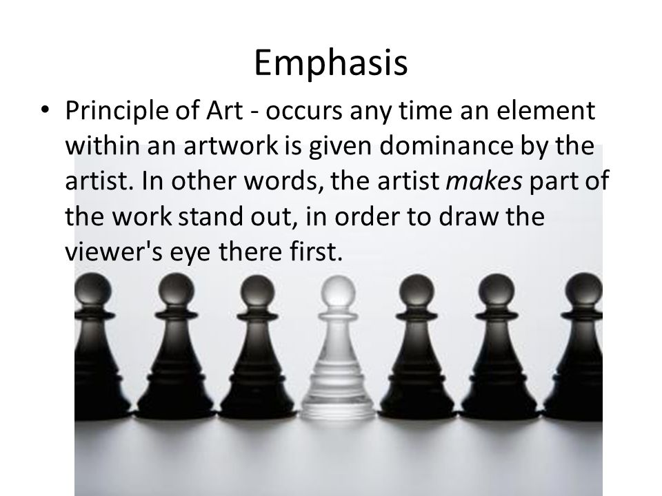 Emphasis Principle of Art - occurs any time an element within an artwork is given dominance by the artist. In other words, the artist makes part of th