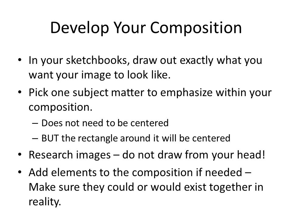 Develop Your Composition In your sketchbooks, draw out exactly what you want your image to look like. Pick one subject matter to emphasize within your