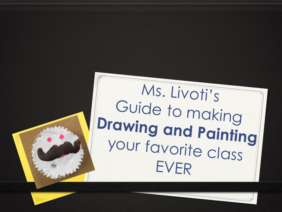 Ms. Livoti's Guide to making Drawing and Painting your favorite class EVER