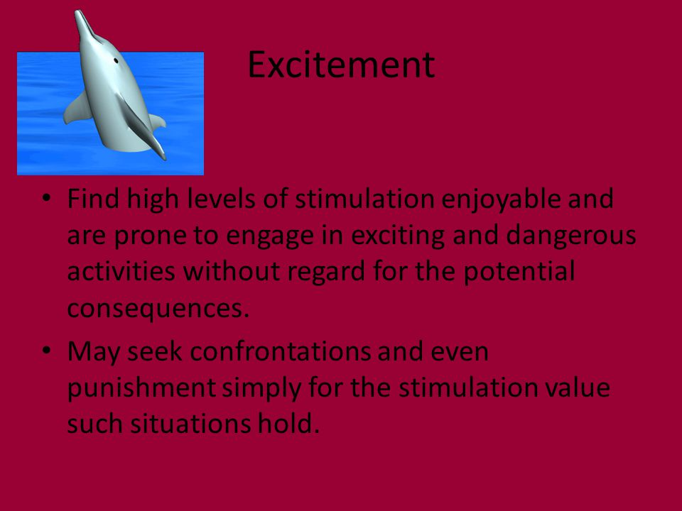 Excitement Find high levels of stimulation enjoyable and are prone to engage in exciting and dangerous activities without regard for the potential consequences.