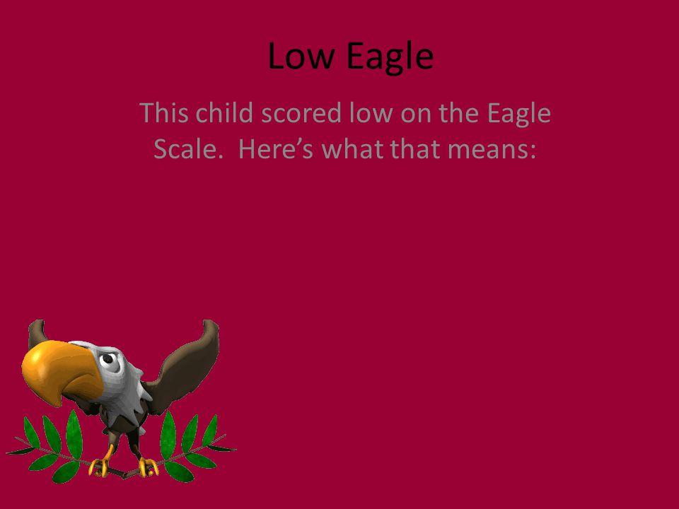 Low Eagle This child scored low on the Eagle Scale. Here's what that means: