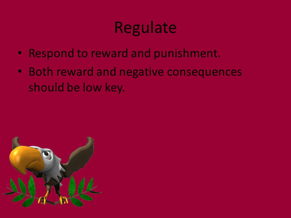 Regulate Respond to reward and punishment. Both reward and negative consequences should be low key.
