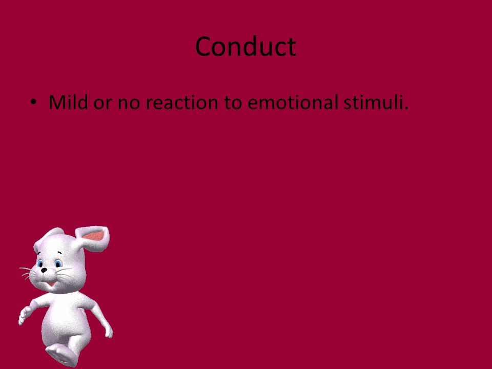 Conduct Mild or no reaction to emotional stimuli.