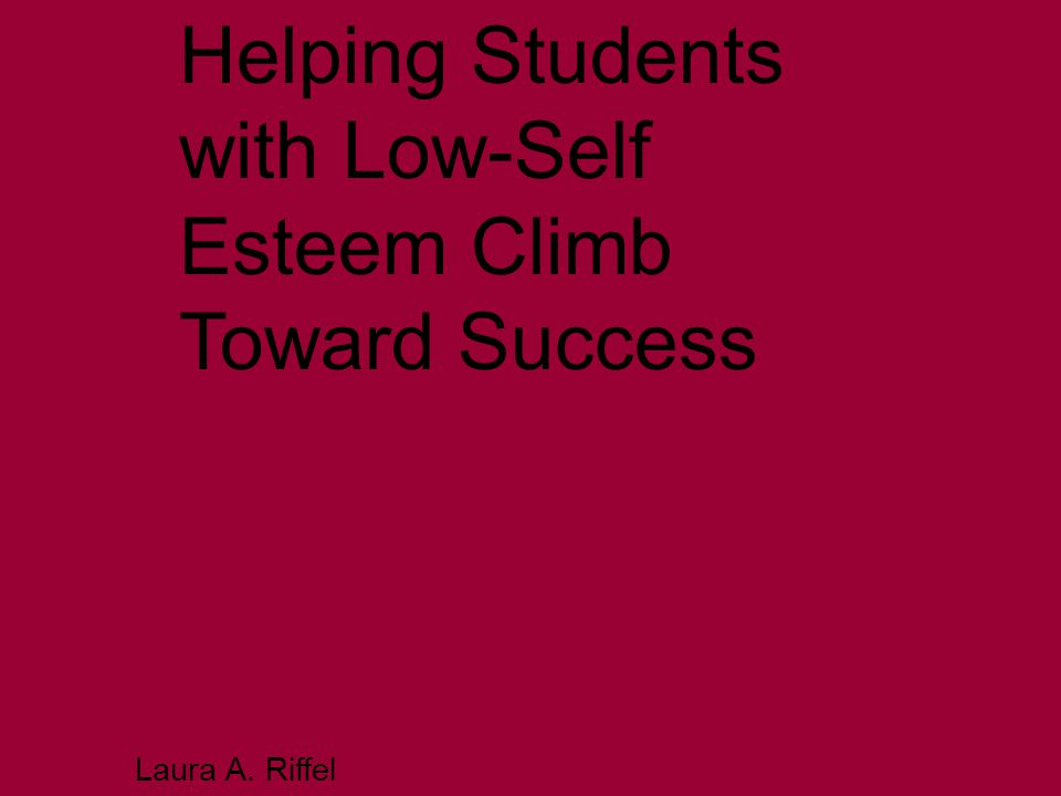 Helping Students with Low-Self Esteem Climb Toward Success Laura A. Riffel