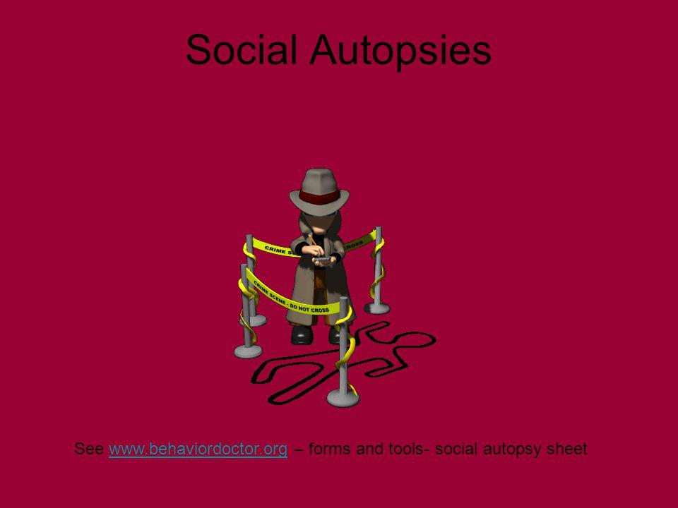 Social Autopsies See www.behaviordoctor.org – forms and tools- social autopsy sheetwww.behaviordoctor.org