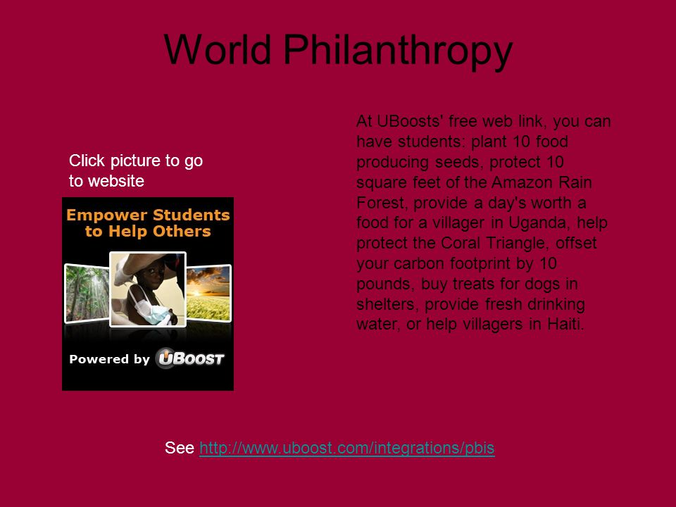 World Philanthropy See http://www.uboost.com/integrations/pbishttp://www.uboost.com/integrations/pbis At UBoosts free web link, you can have students: plant 10 food producing seeds, protect 10 square feet of the Amazon Rain Forest, provide a day s worth a food for a villager in Uganda, help protect the Coral Triangle, offset your carbon footprint by 10 pounds, buy treats for dogs in shelters, provide fresh drinking water, or help villagers in Haiti.