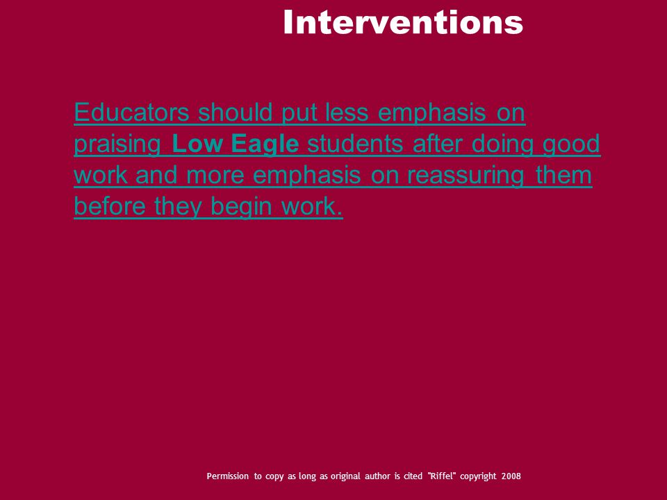 Interventions Permission to copy as long as original author is cited Riffel copyright 2008 Educators should put less emphasis on praising Low Eagle students after doing good work and more emphasis on reassuring them before they begin work.