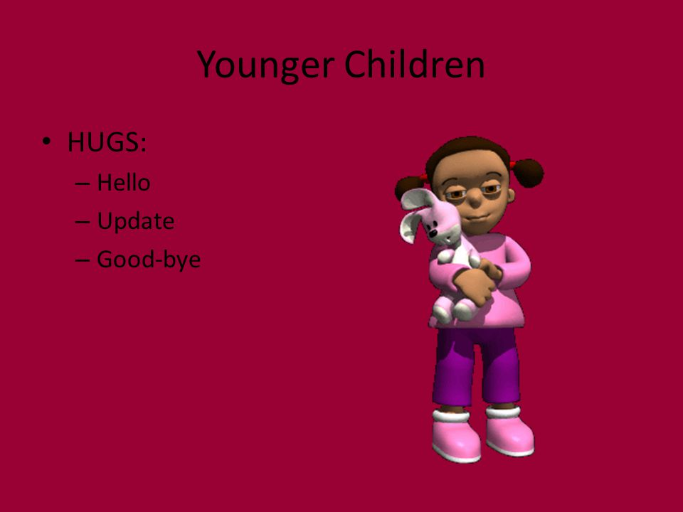 Younger Children HUGS: – Hello – Update – Good-bye