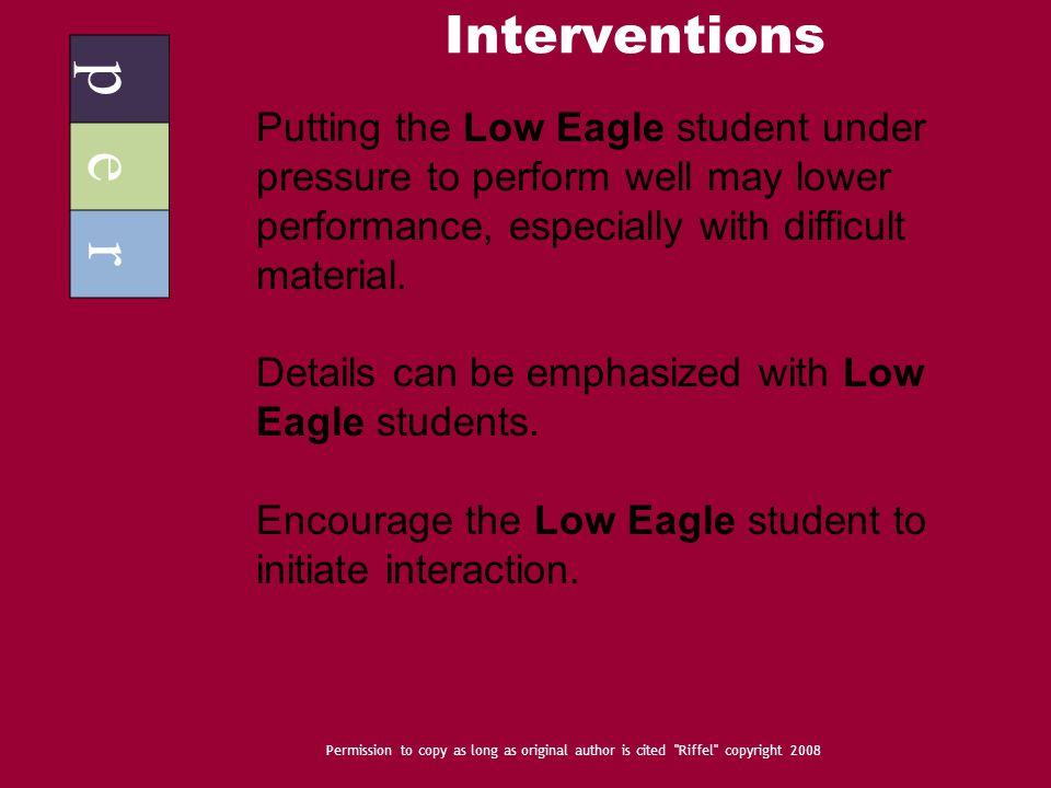 Interventions p e r Permission to copy as long as original author is cited Riffel copyright 2008 Putting the Low Eagle student under pressure to perform well may lower performance, especially with difficult material.