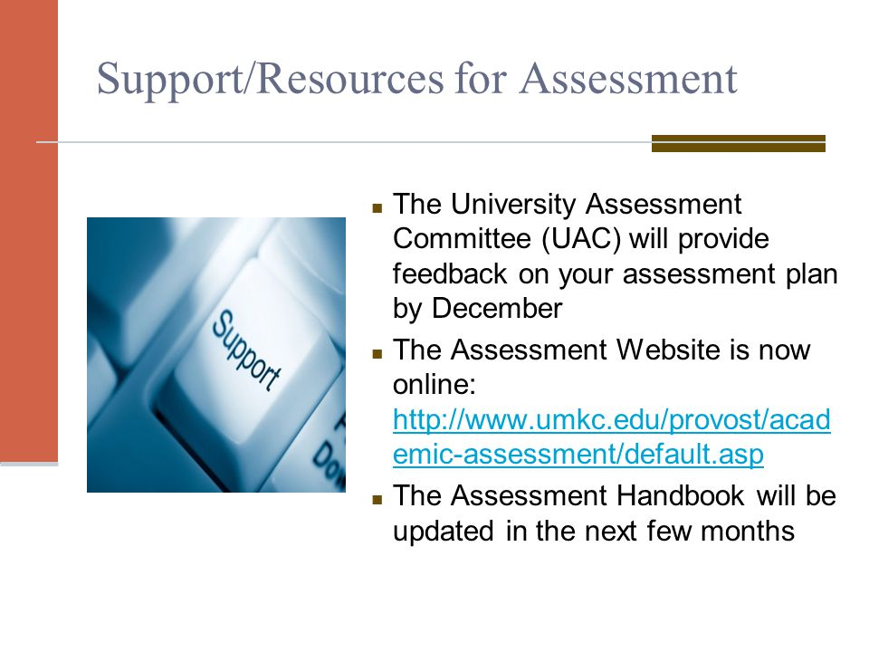 Support/Resources for Assessment The University Assessment Committee (UAC) will provide feedback on your assessment plan by December The Assessment Website is now online: http://www.umkc.edu/provost/acad emic-assessment/default.asp http://www.umkc.edu/provost/acad emic-assessment/default.asp The Assessment Handbook will be updated in the next few months