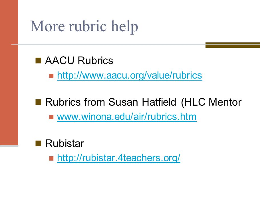 More rubric help AACU Rubrics http://www.aacu.org/value/rubrics Rubrics from Susan Hatfield (HLC Mentor www.winona.edu/air/rubrics.htm Rubistar http://rubistar.4teachers.org/