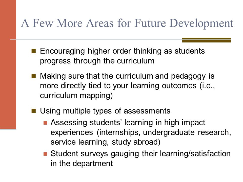 A Few More Areas for Future Development Encouraging higher order thinking as students progress through the curriculum Making sure that the curriculum and pedagogy is more directly tied to your learning outcomes (i.e., curriculum mapping) Using multiple types of assessments Assessing students' learning in high impact experiences (internships, undergraduate research, service learning, study abroad) Student surveys gauging their learning/satisfaction in the department