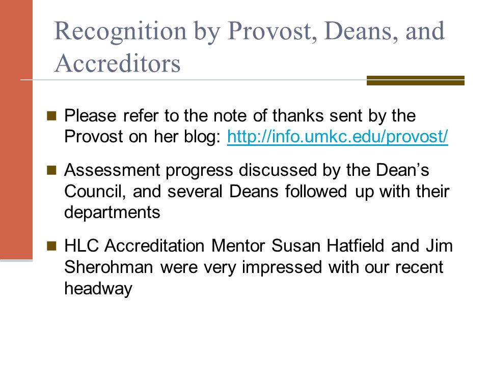 Recognition by Provost, Deans, and Accreditors Please refer to the note of thanks sent by the Provost on her blog: http://info.umkc.edu/provost/http://info.umkc.edu/provost/ Assessment progress discussed by the Dean's Council, and several Deans followed up with their departments HLC Accreditation Mentor Susan Hatfield and Jim Sherohman were very impressed with our recent headway
