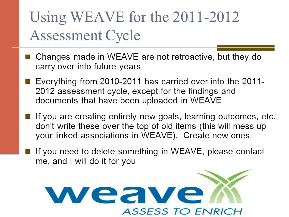 Using WEAVE for the 2011-2012 Assessment Cycle Changes made in WEAVE are not retroactive, but they do carry over into future years Everything from 2010-2011 has carried over into the 2011- 2012 assessment cycle, except for the findings and documents that have been uploaded in WEAVE If you are creating entirely new goals, learning outcomes, etc., don't write these over the top of old items (this will mess up your linked associations in WEAVE).