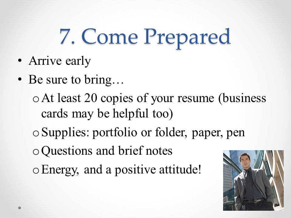 7. Come Prepared Arrive early Be sure to bring… o At least 20 copies of your resume (business cards may be helpful too) o Supplies: portfolio or folde
