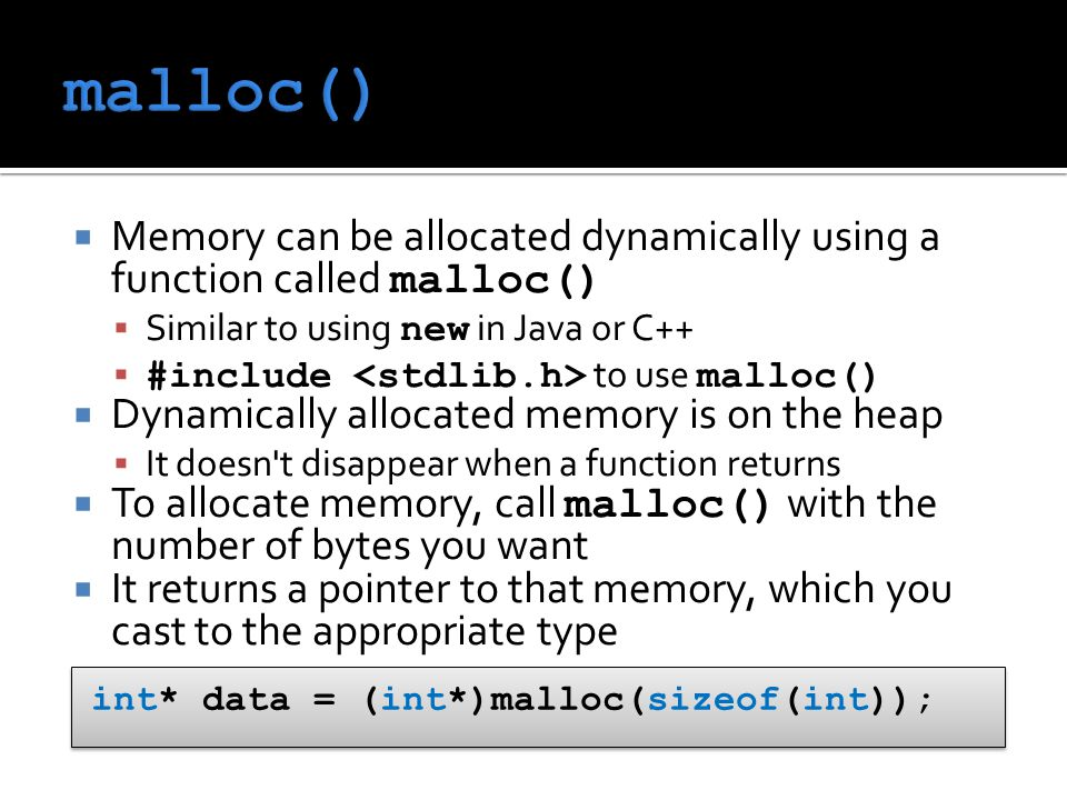  Memory can be allocated dynamically using a function called malloc()  Similar to using new in Java or C++  #include to use malloc()  Dynamically allocated memory is on the heap  It doesn t disappear when a function returns  To allocate memory, call malloc() with the number of bytes you want  It returns a pointer to that memory, which you cast to the appropriate type int* data = (int*)malloc(sizeof(int));