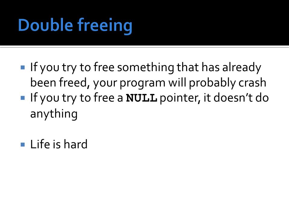  If you try to free something that has already been freed, your program will probably crash  If you try to free a NULL pointer, it doesn't do anything  Life is hard