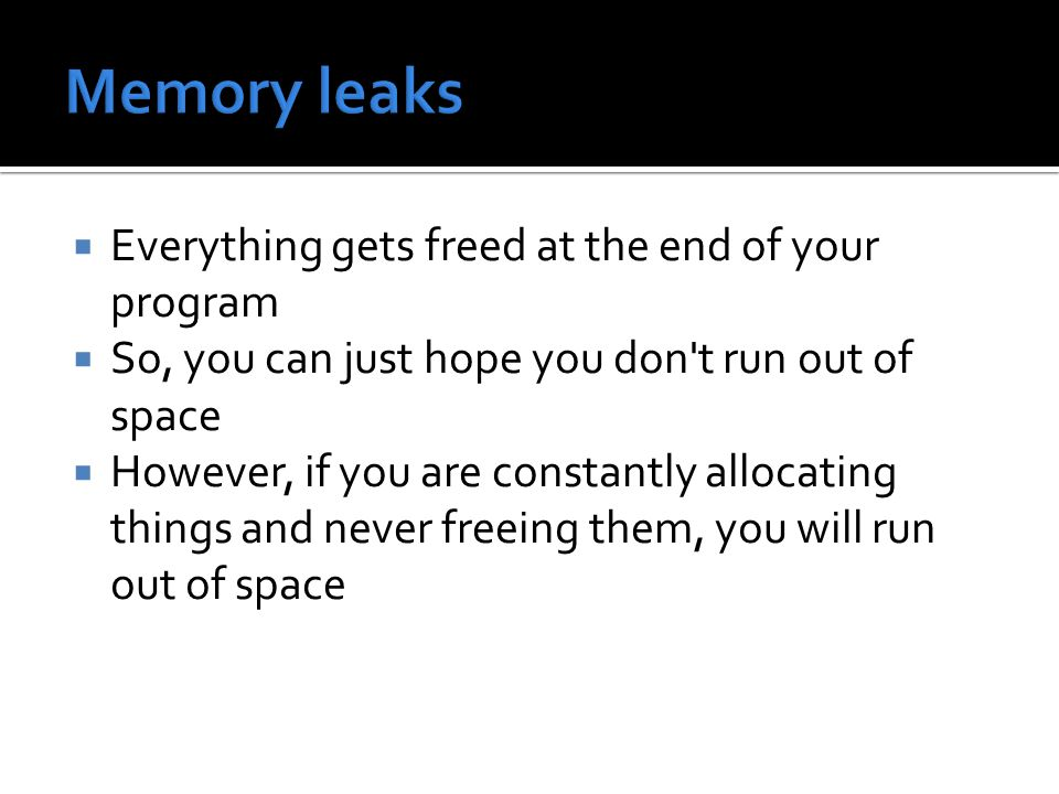  Everything gets freed at the end of your program  So, you can just hope you don t run out of space  However, if you are constantly allocating things and never freeing them, you will run out of space