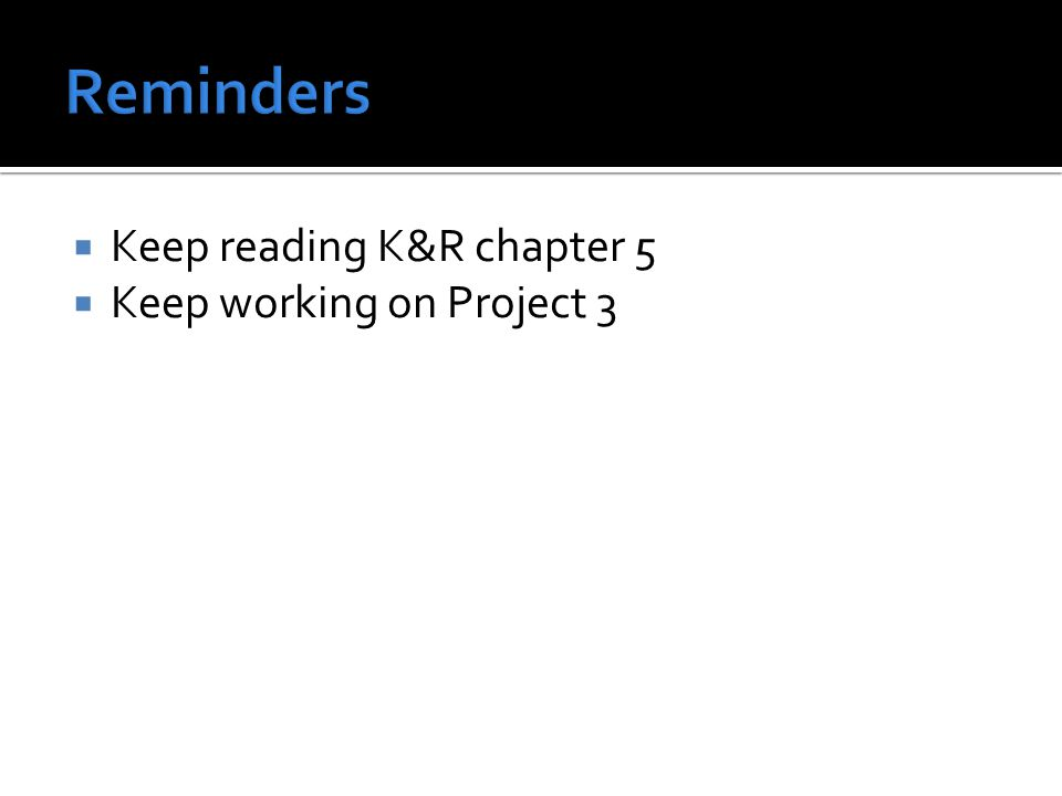  Keep reading K&R chapter 5  Keep working on Project 3