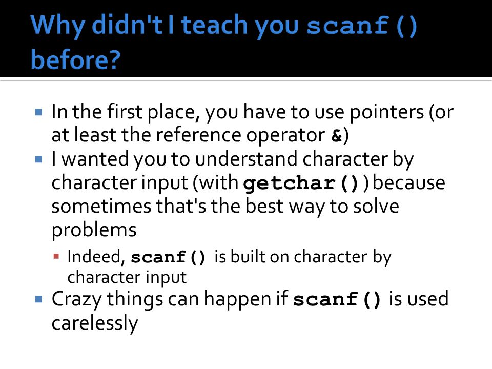  In the first place, you have to use pointers (or at least the reference operator & )  I wanted you to understand character by character input (with getchar() ) because sometimes that s the best way to solve problems  Indeed, scanf() is built on character by character input  Crazy things can happen if scanf() is used carelessly