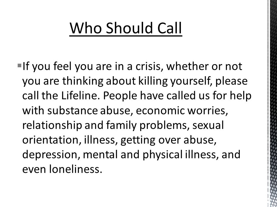  If you feel you are in a crisis, whether or not you are thinking about killing yourself, please call the Lifeline.