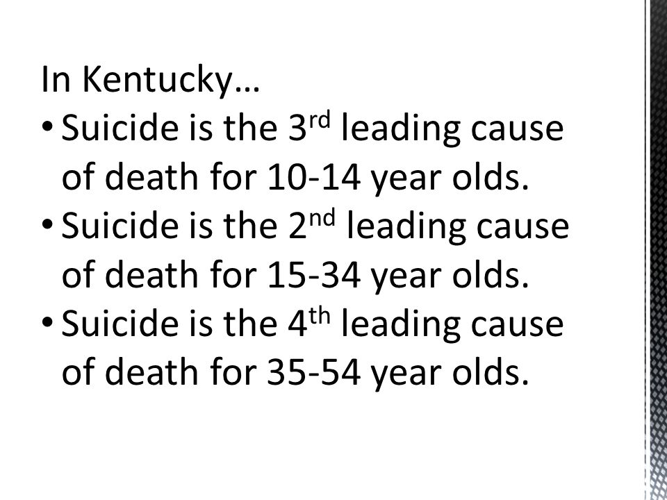 In Kentucky… Suicide is the 3 rd leading cause of death for year olds.