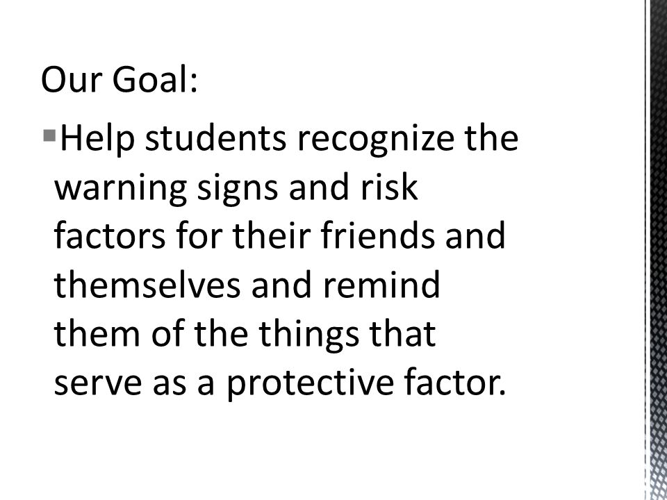 Our Goal:  Help students recognize the warning signs and risk factors for their friends and themselves and remind them of the things that serve as a protective factor.