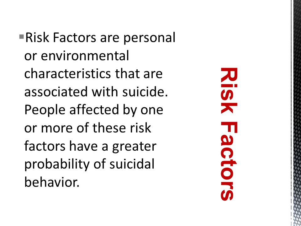  Risk Factors are personal or environmental characteristics that are associated with suicide.