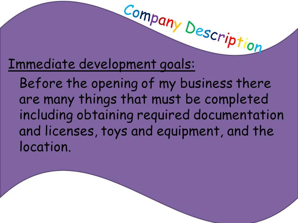 Company DescriptionCompany Description Immediate development goals: Before the opening of my business there are many things that must be completed including obtaining required documentation and licenses, toys and equipment, and the location.