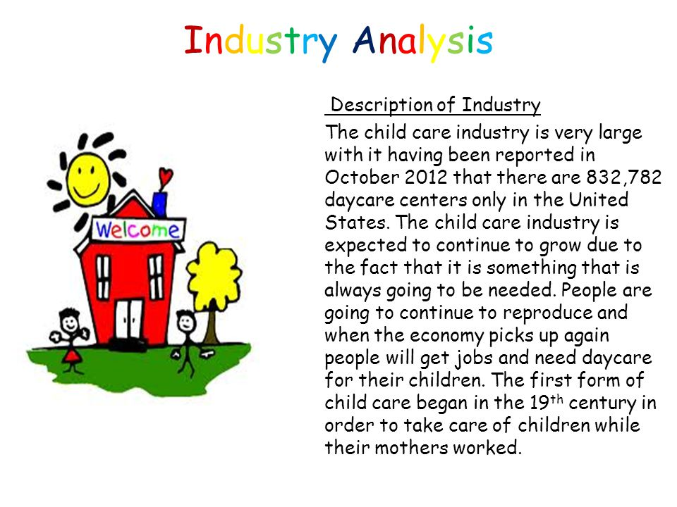 Industry AnalysisIndustry Analysis Description of Industry The child care industry is very large with it having been reported in October 2012 that there are 832,782 daycare centers only in the United States.