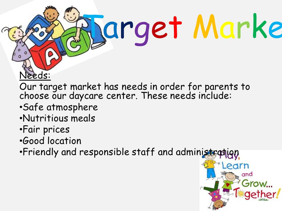 Target Market Needs: Our target market has needs in order for parents to choose our daycare center.
