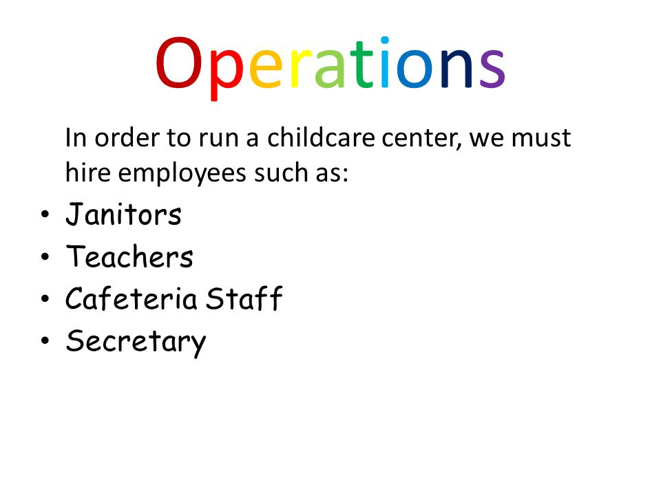 OperationsOperations In order to run a childcare center, we must hire employees such as: Janitors Teachers Cafeteria Staff Secretary