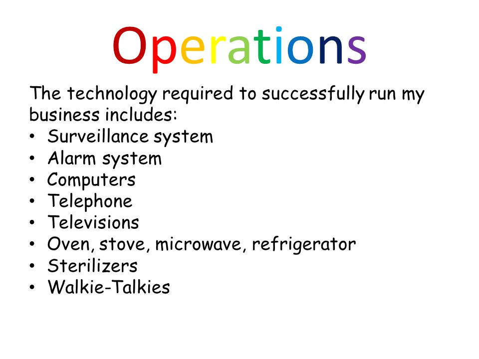 OperationsOperations The technology required to successfully run my business includes: Surveillance system Alarm system Computers Telephone Televisions Oven, stove, microwave, refrigerator Sterilizers Walkie-Talkies