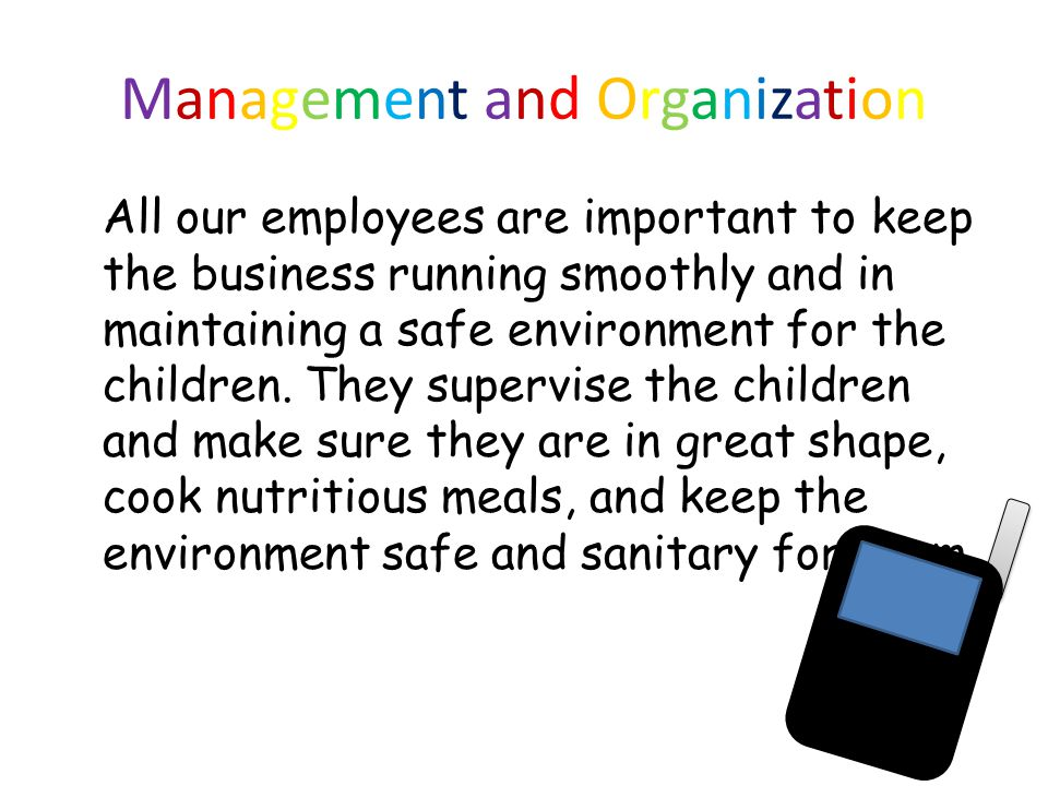 Management and Organization All our employees are important to keep the business running smoothly and in maintaining a safe environment for the children.