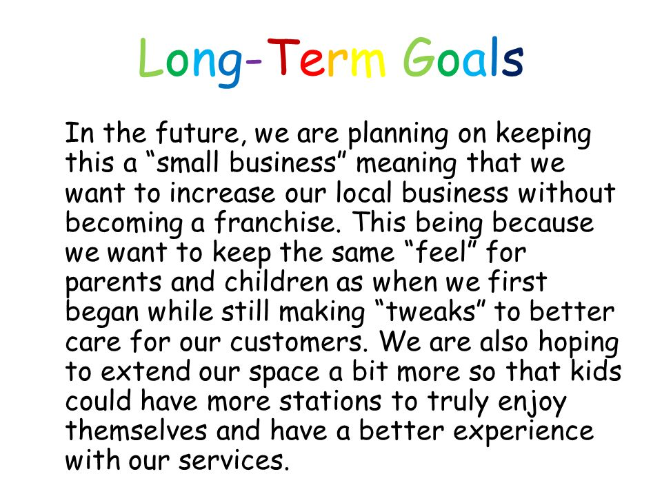 Long-Term GoalsLong-Term Goals In the future, we are planning on keeping this a small business meaning that we want to increase our local business without becoming a franchise.