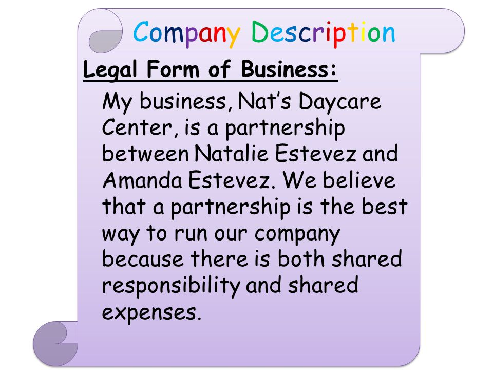 Company DescriptionCompany Description Effective Date of Business: Our business will have its grand opening on August 20, 2015 because around this time, school starts so relatives and family friends who attend school will no longer be able to take care of children who are not old enough to attend school and whose parents have a job.