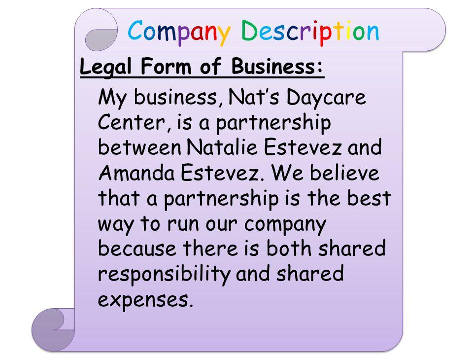 Legal Form of Business: My business, Nat's Daycare Center, is a partnership between Natalie Estevez and Amanda Estevez.