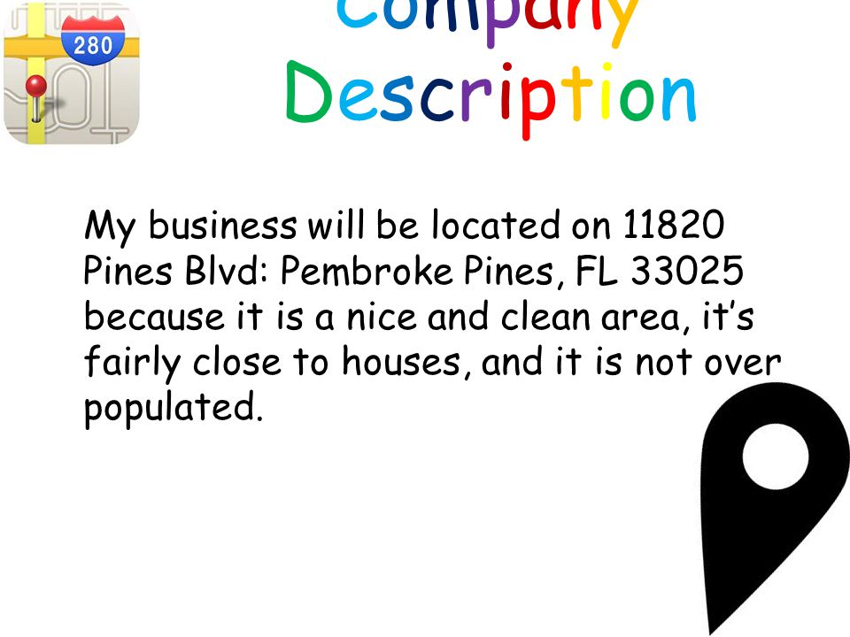 CompanyDescriptionCompanyDescription My business will be located on 11820 Pines Blvd: Pembroke Pines, FL 33025 because it is a nice and clean area, it's fairly close to houses, and it is not over populated.
