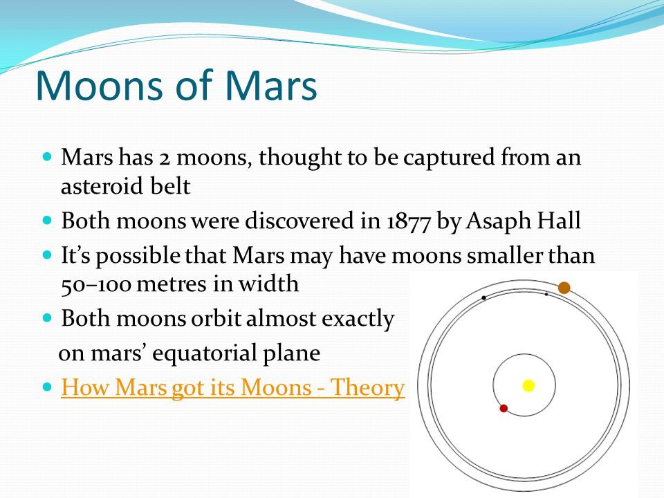 Moons of Mars Mars has 2 moons, thought to be captured from an asteroid belt Both moons were discovered in 1877 by Asaph Hall It's possible that Mars may have moons smaller than 50–100 metres in width Both moons orbit almost exactly on mars' equatorial plane How Mars got its Moons - Theory