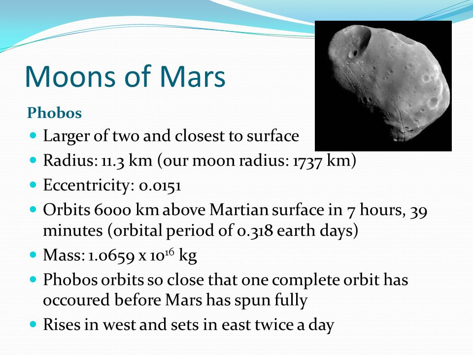Moons of Mars Phobos Larger of two and closest to surface Radius: 11.3 km (our moon radius: 1737 km) Eccentricity: 0.0151 Orbits 6000 km above Martian surface in 7 hours, 39 minutes (orbital period of 0.318 earth days) Mass: 1.0659 x 10 16 kg Phobos orbits so close that one complete orbit has occoured before Mars has spun fully Rises in west and sets in east twice a day